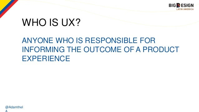 @AdamtheI WHO IS UX? ANYONE WHO IS RESPONSIBLE FOR INFORMING THE OUTCOME OF A PRODUCT EXPERIENCE