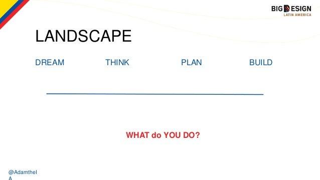 @AdamtheI LANDSCAPE DREAM THINK PLAN BUILD WHAT do YOU DO?