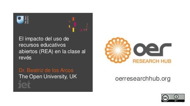 El impacto del uso de  recursos educativos  abiertos (REA) en la clase al  revés  Dr. Beatriz de los Arcos  The Open Unive...