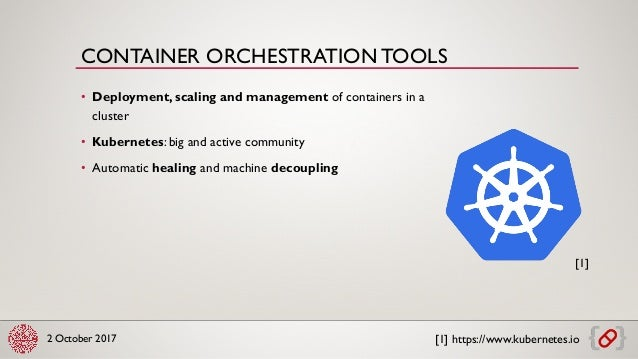 2 October 2017 • Deployment, scaling and management of containers in a cluster • Kubernetes: big and active community • Au...