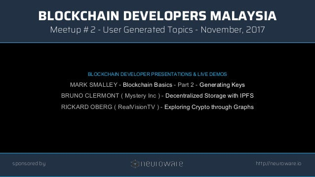BLOCKCHAIN DEVELOPERS MALAYSIA http://neuroware.io Meetup #2 - User Generated Topics - November, 2017 sponsored by BLOCKCH...