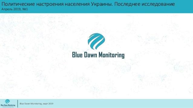 Политические настроения населения Украины. Последнее исследование Апрель 2019, №1 Blue Dawn Monitoring, март 2019