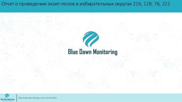 Отчет о проведении экзит-полов в избирательных округах 216, 128, 76, 222 Blue Dawn Monitoring, отчет 31.03.2019