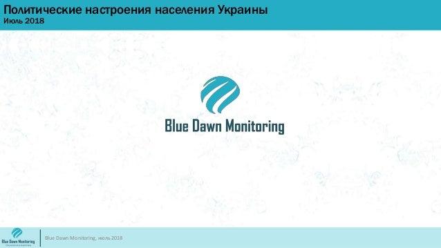 Политические настроения населения Украины Июль 2018 Blue Dawn Monitoring, июль 2018