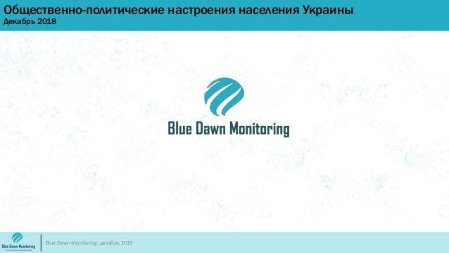 Общественно-политические настроения населения Украины Декабрь 2018 Blue Dawn Monitoring, декабрь 2018