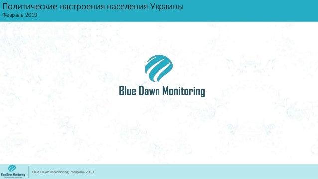 Политические настроения населения Украины Февраль 2019 Blue Dawn Monitoring, февраль 2019