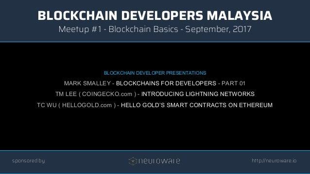 BLOCKCHAIN DEVELOPERS MALAYSIA http://neuroware.io Meetup #1 - Blockchain Basics - September, 2017 sponsored by BLOCKCHAIN...