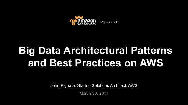 John Pignata, Startup Solutions Architect, AWS March 30, 2017 Big Data Architectural Patterns and Best Practices on AWS Po...