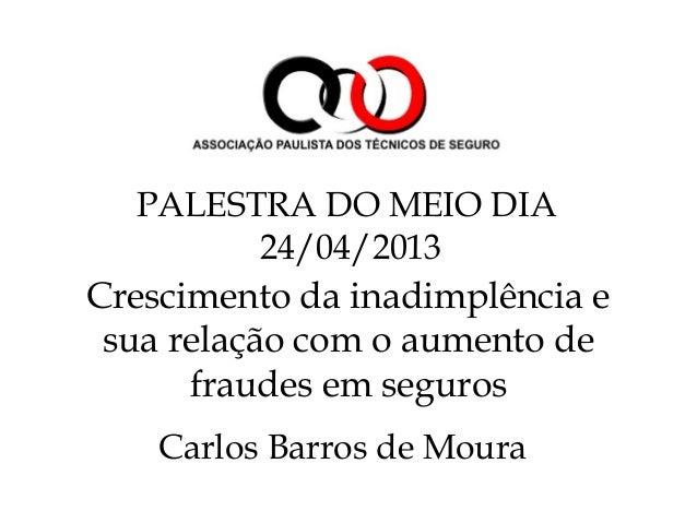 Crescimento da inadimplência esua relação com o aumento defraudes em segurosCarlos Barros de MouraPALESTRA DO MEIO DIA24/0...