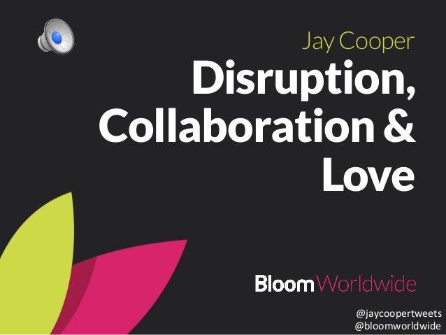 Jay Cooper  Disruption,  Collaboration &  Love  @jaycoopertweets  @bloomworldwide