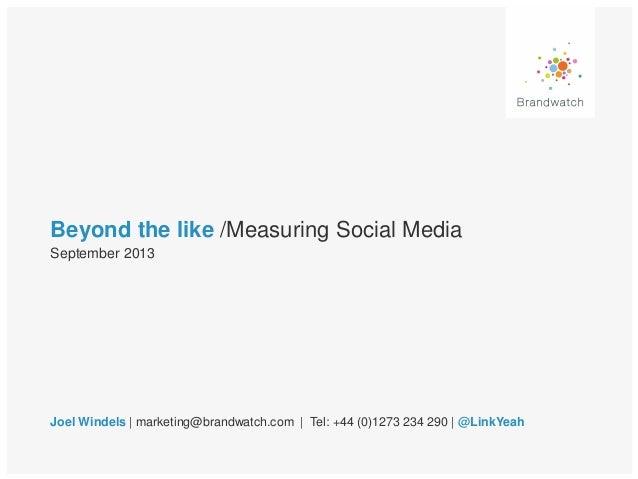 Beyond the like /Measuring Social Media Joel Windels   marketing@brandwatch.com   Tel: +44 (0)1273 234 290   @LinkYeah Sep...