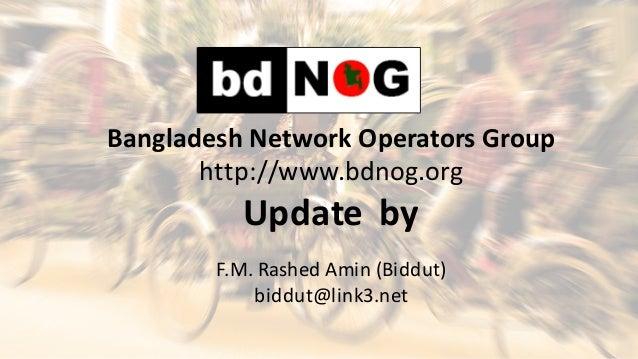 BangladeshNetworkOperatorsGroup http://www.bdnog.org Updateby F.M.RashedAmin(Biddut) biddut@link3.net