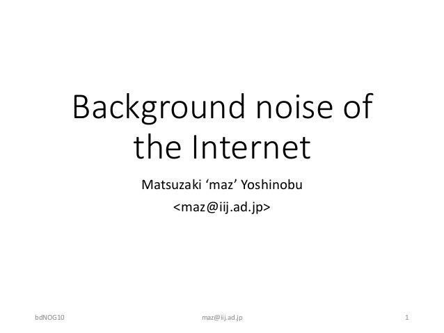 Background noise of the Internet Matsuzaki 'maz' Yoshinobu <maz@iij.ad.jp> bdNOG10 maz@iij.ad.jp 1