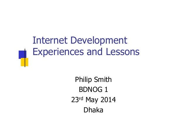 Internet Development Experiences and Lessons Philip Smith BDNOG 1 23rd May 2014 Dhaka
