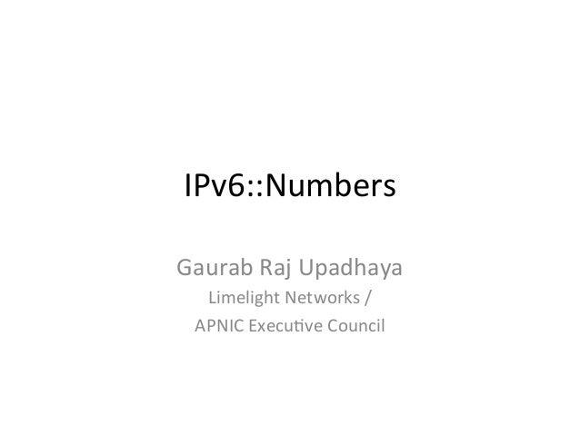 IPv6::Numbers   Gaurab  Raj  Upadhaya   Limelight  Networks  /     APNIC  ExecuEve  Council