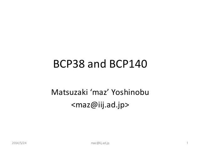 BCP38  and  BCP140 Matsuzaki  'maz'  Yoshinobu   <maz@iij.ad.jp> 2014/5/24  maz@iij.ad.jp  1