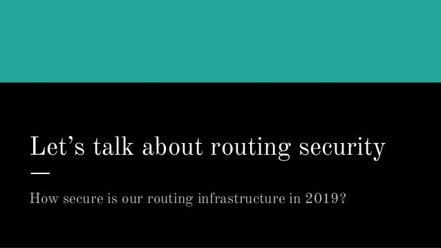 Let's talk about routing security How secure is our routing infrastructure in 2019?