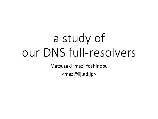 a study of our DNS full-resolvers Matsuzaki 'maz' Yoshinobu <maz@iij.ad.jp>