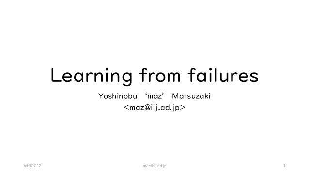 Learning from failures Yoshinobu 'maz' Matsuzaki <maz@iij.ad.jp> bdNOG12 maz@iij.ad.jp 1