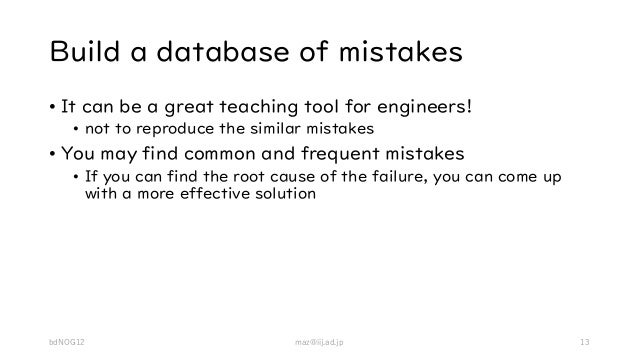 Build a database of mistakes • It can be a great teaching tool for engineers! • not to reproduce the similar mistakes • Yo...