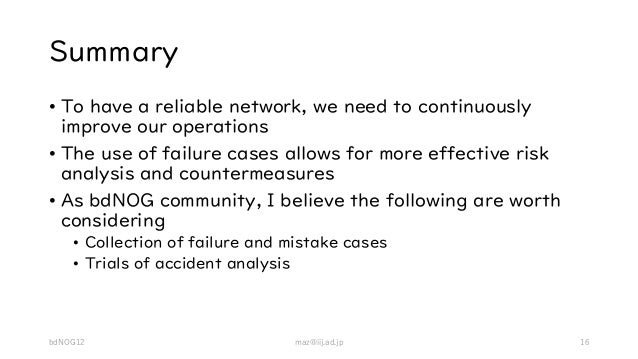 Summary • To have a reliable network, we need to continuously improve our operations • The use of failure cases allows for...