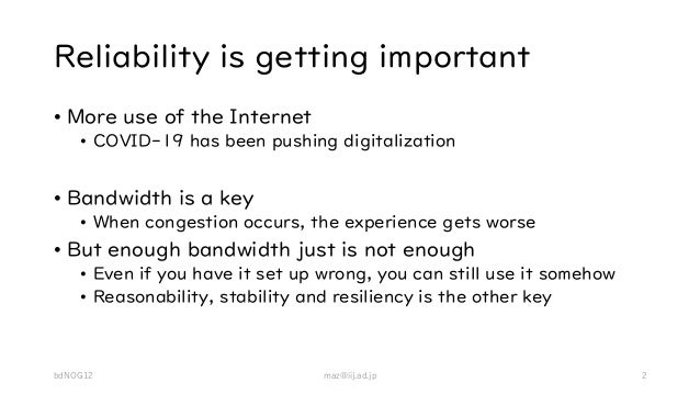 Reliability is getting important • More use of the Internet • COVID-19 has been pushing digitalization • Bandwidth is a ke...