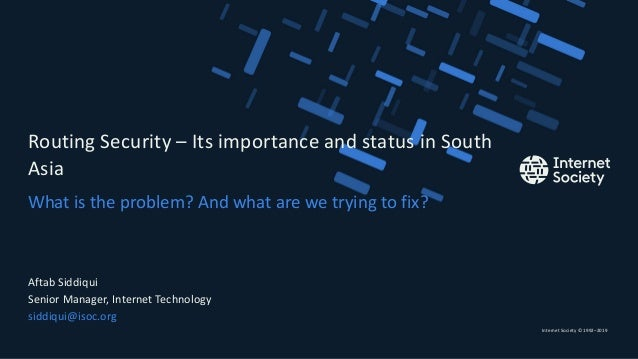 Internet Society © 1992–2019 What is the problem? And what are we trying to fix? Routing Security – Its importance and sta...