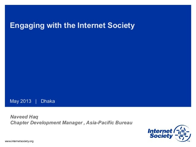 www.internetsociety.org Engaging with the Internet Society May 2013 | Dhaka Naveed Haq Chapter Development Manager , Asia-...