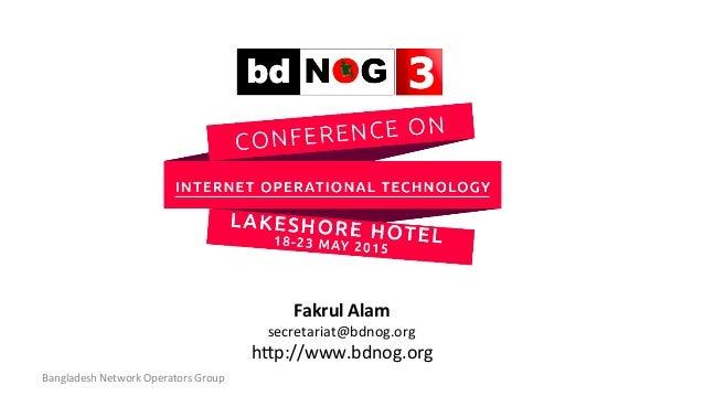 Fakrul  Alam   secretariat@bdnog.org   h1p://www.bdnog.org   Bangladesh  Network  Operators  Group