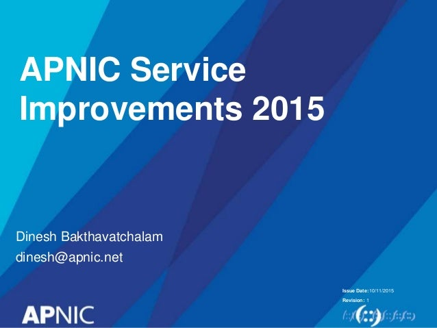 Issue Date: Revision: 10/11/2015 1 Dinesh Bakthavatchalam dinesh@apnic.net APNIC Service Improvements 2015