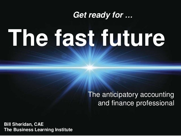 The fast future Get ready for … The anticipatory accounting and finance professional Bill Sheridan, CAE The Business Learn...