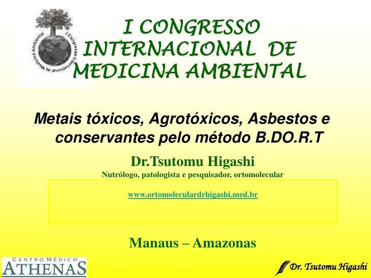 Dr. Tsutomu Higashi <br />I CONGRESSO    INTERNACIONAL  DE  MEDICINA AMBIENTAL<br />Metais tóxicos, Agrotóxicos, Asbestos ...