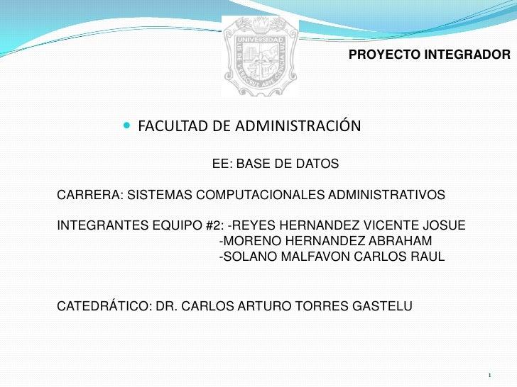 1<br />PROYECTO INTEGRADOR<br />FACULTAD DE ADMINISTRACIÓN<br />EE: BASE DE DATOS<br />CARRERA: SISTEMAS COMPUTACIONA...