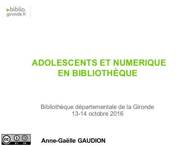 Anne-Gaëlle GAUDION Bibliothèque départementale de la Gironde 13-14 octobre 2016 ADOLESCENTS ET NUMERIQUE EN BIBLIOTHÈQUE