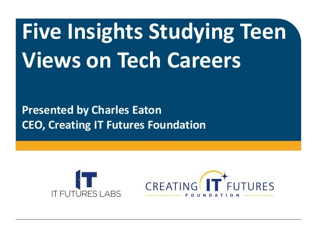 Five Insights Studying Teen Views on Tech Careers Presented by Charles Eaton CEO, Creating IT Futures Foundation
