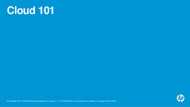 Cloud 101  © Copyright 2014 Hewlett-Packard Development Company, L.P. The information contained herein is subject to chang...
