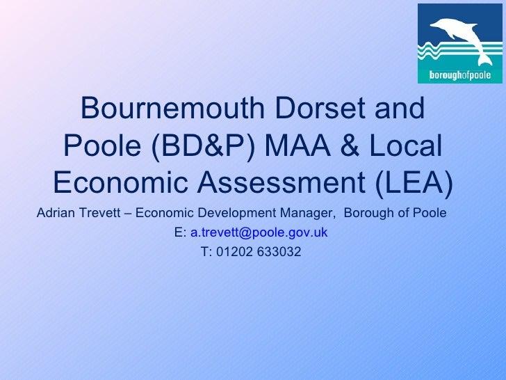Bournemouth Dorset and Poole (BD&P) MAA & Local Economic Assessment (LEA) Adrian Trevett – Economic Development Manager,  ...