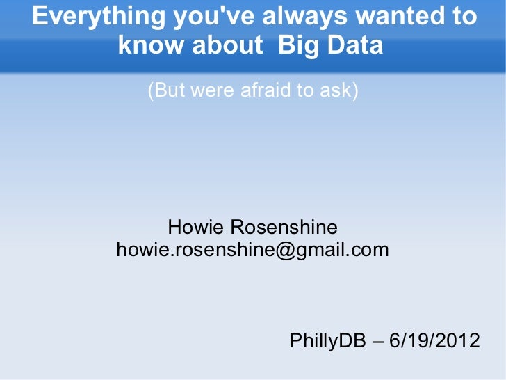 Everything youve always wanted to      know about Big Data        (But were afraid to ask)           Howie Rosenshine     ...