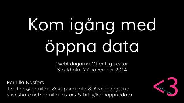 Kom igång med  öppna data  Webbdagarna Offentlig sektor  Stockholm 27 november 2014  Pernilla Näsfors  Twitter: @pernillan...