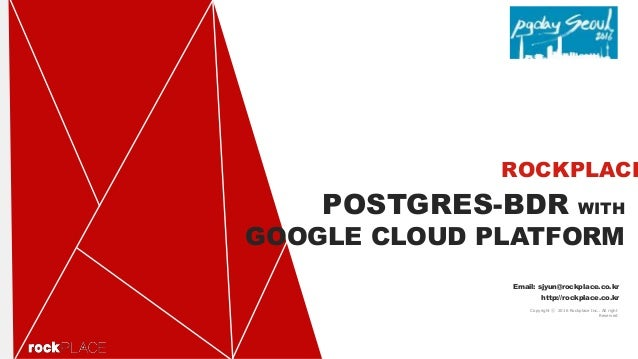 POSTGRES-BDR WITH GOOGLE CLOUD PLATFORM ROCKPLACE Email: sjyun@rockplace.co.kr http://rockplace.co.kr Copyright ⓒ 2016 Roc...