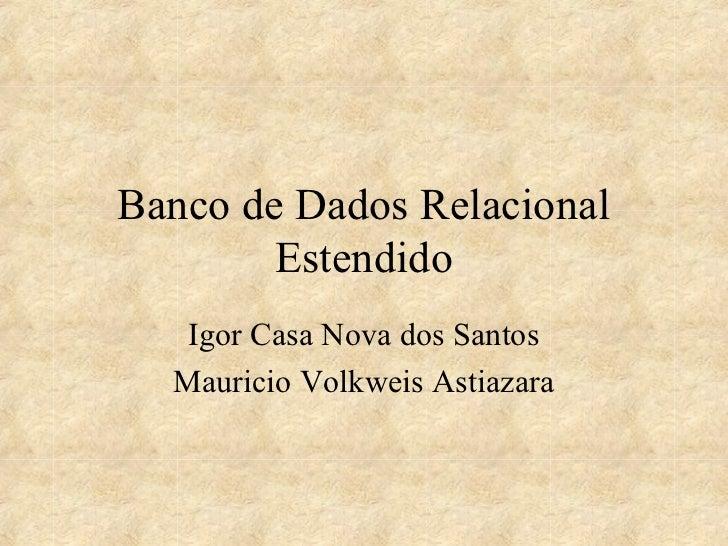 Banco de Dados Relacional        Estendido   Igor Casa Nova dos Santos  Mauricio Volkweis Astiazara
