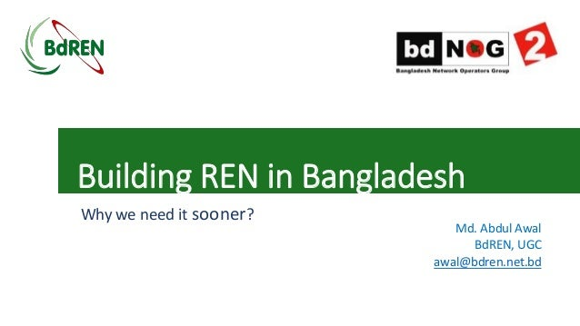 Building REN in Bangladesh Why we need it sooner? Md. Abdul Awal BdREN, UGC awal@bdren.net.bd