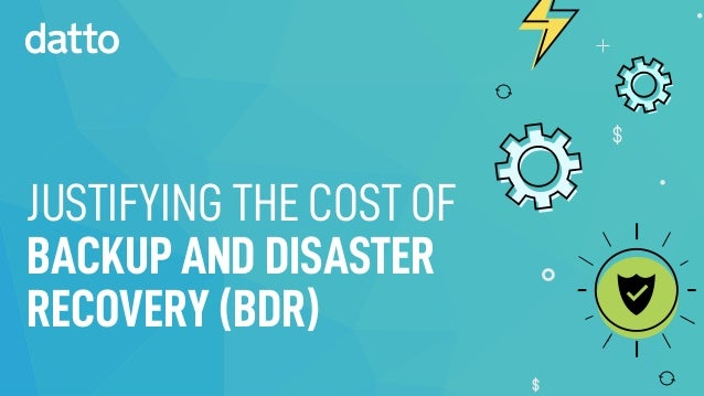 JUSTIFYING THE COST OF BACKUP AND DISASTER RECOVERY (BDR)