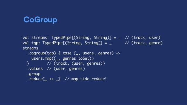 CoGroup val streams: TypedPipe[(String, String)] = _ // (track, user) val tgp: TypedPipe[(String, String)] = _ // (track, ...