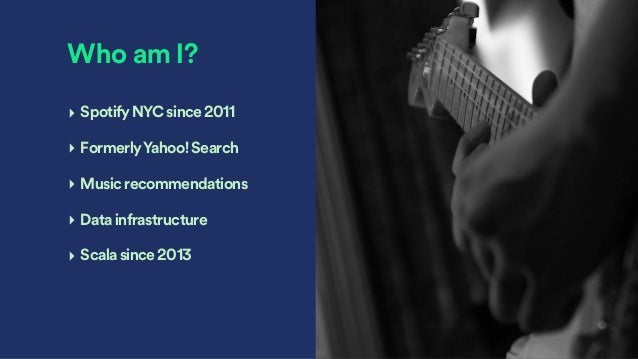 Who am I? ‣ SpotifyNYCsince2011 ‣ FormerlyYahoo!Search ‣ Musicrecommendations ‣ Datainfrastructure ‣ Scalasince2013