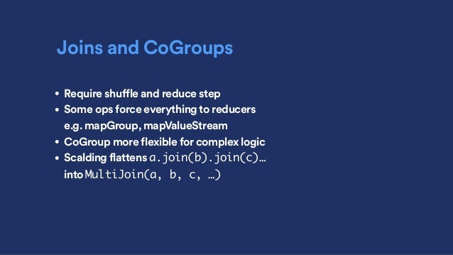 Joins and CoGroups • Require shuffle and reduce step • Some ops force everything to reducers e.g. mapGroup, mapValueStrea...