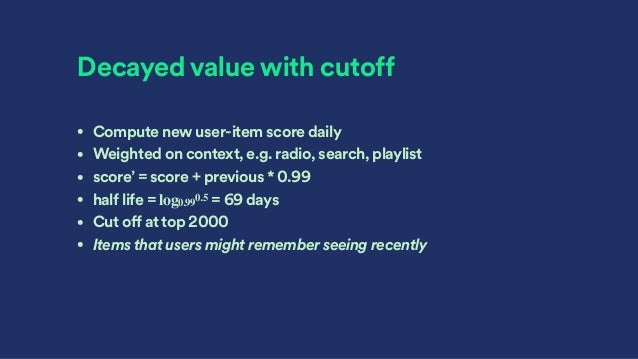 Decayed value with cutoff • Compute new user-item score daily • Weighted on context, e.g. radio, search, playlist • score'...