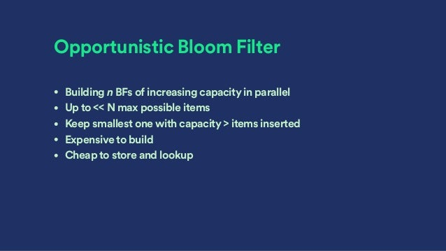 Opportunistic Bloom Filter • Building n BFs of increasing capacity in parallel • Up to << N max possible items • Keep smal...