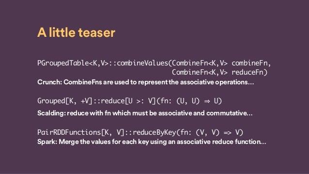 A little teaser PGroupedTable<K,V>::combineValues(CombineFn<K,V> combineFn, CombineFn<K,V> reduceFn) Crunch: CombineFns ar...