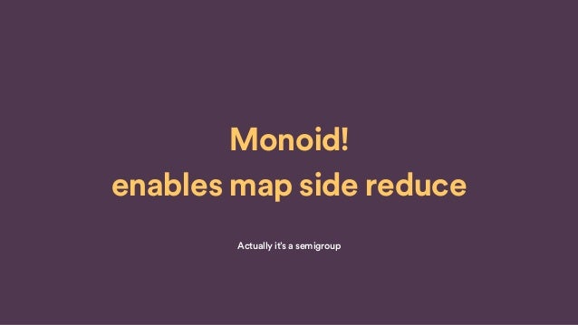 Monoid! enables map side reduce Actually it's a semigroup